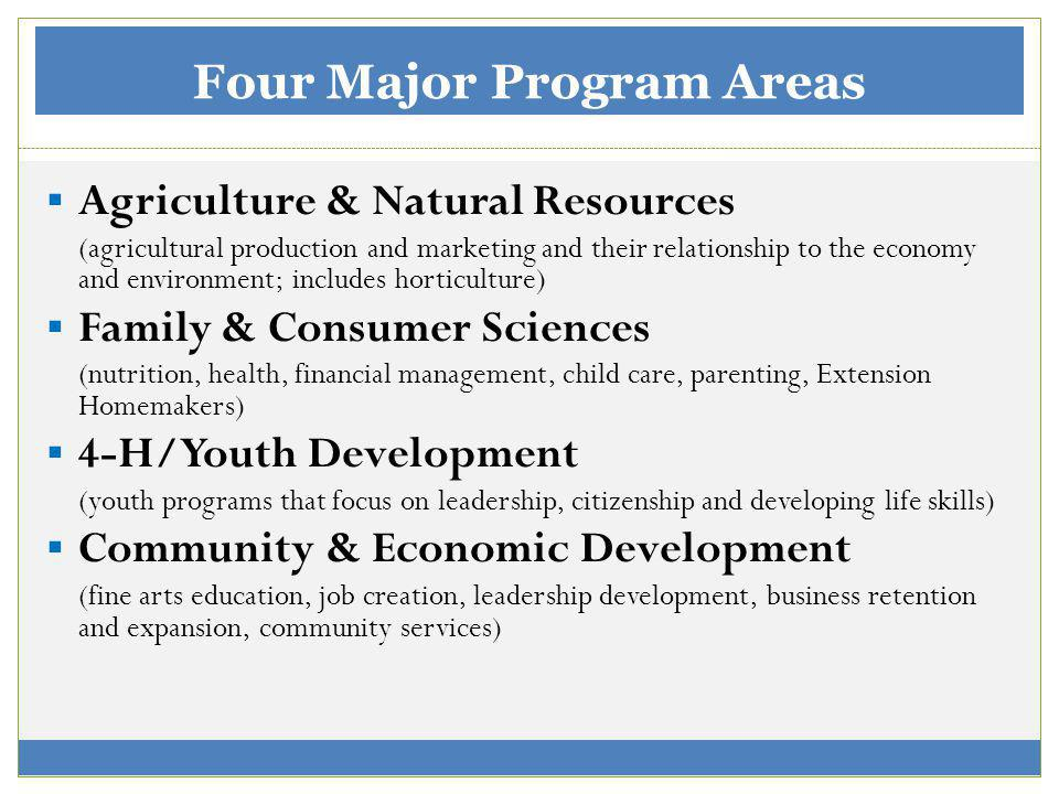 Four Major Program Areas Agriculture & Natural Resources (agricultural production and marketing and their relationship to the economy and environment; includes horticulture) Family & Consumer Sciences (nutrition, health, financial management, child care, parenting, Extension Homemakers) 4-H/Youth Development (youth programs that focus on leadership, citizenship and developing life skills) Community & Economic Development (fine arts education, job creation, leadership development, business retention and expansion, community services)