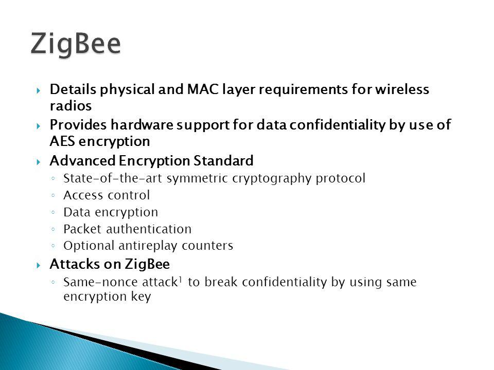 Details physical and MAC layer requirements for wireless radios Provides hardware support for data confidentiality by use of AES encryption Advanced Encryption Standard State-of-the-art symmetric cryptography protocol Access control Data encryption Packet authentication Optional antireplay counters Attacks on ZigBee Same-nonce attack 1 to break confidentiality by using same encryption key