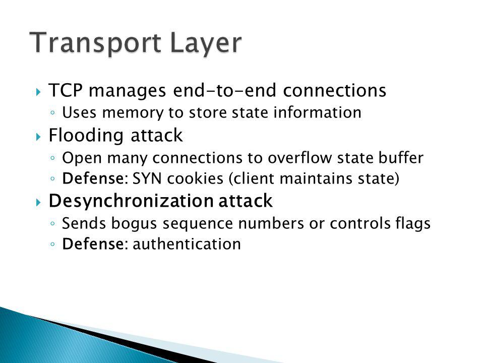 TCP manages end-to-end connections Uses memory to store state information Flooding attack Open many connections to overflow state buffer Defense: SYN cookies (client maintains state) Desynchronization attack Sends bogus sequence numbers or controls flags Defense: authentication