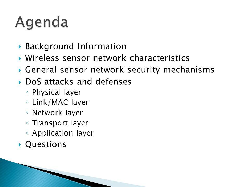 Background Information Wireless sensor network characteristics General sensor network security mechanisms DoS attacks and defenses Physical layer Link/MAC layer Network layer Transport layer Application layer Questions
