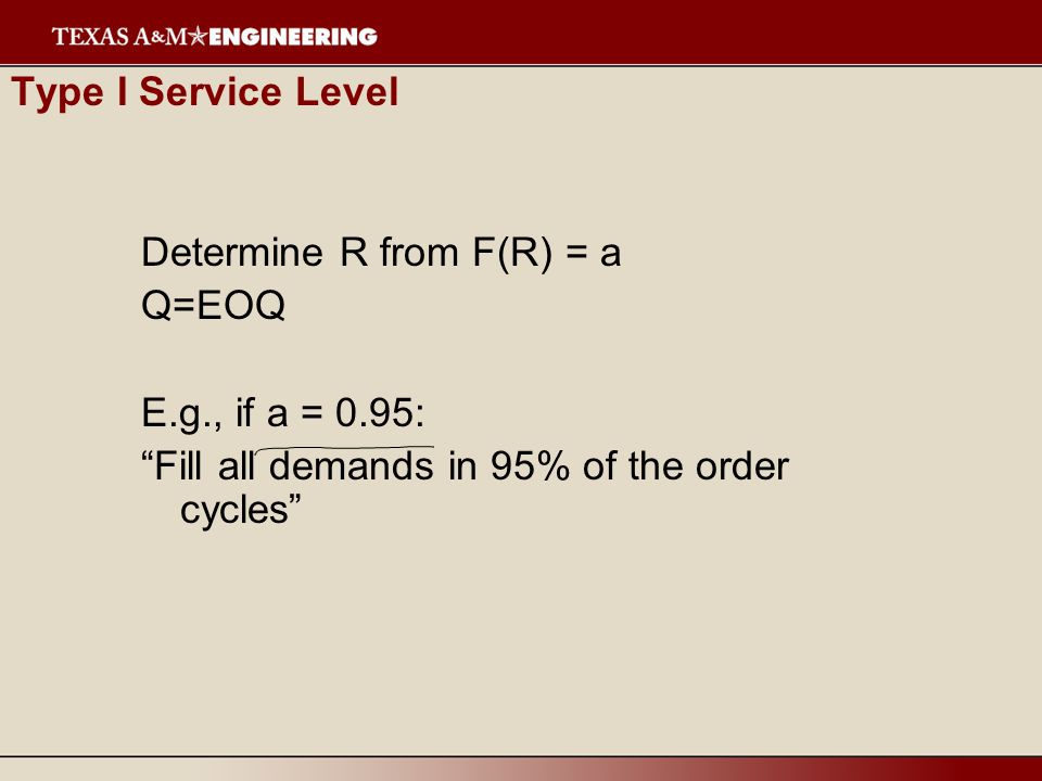 Type I Service Level Determine R from F(R) = a Q=EOQ E.g., if a = 0.95: Fill all demands in 95% of the order cycles