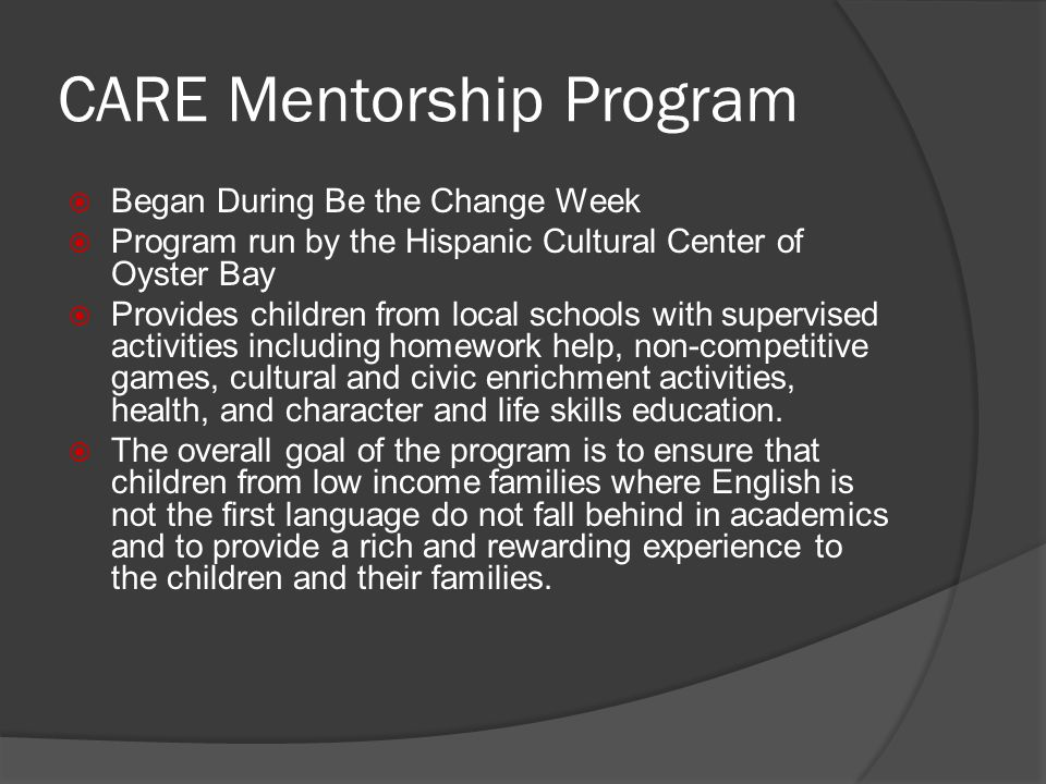 CARE Mentorship Program Began During Be the Change Week Program run by the Hispanic Cultural Center of Oyster Bay Provides children from local schools with supervised activities including homework help, non-competitive games, cultural and civic enrichment activities, health, and character and life skills education.