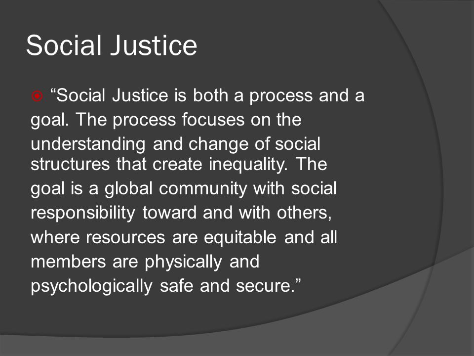 Social Justice Social Justice is both a process and a goal.
