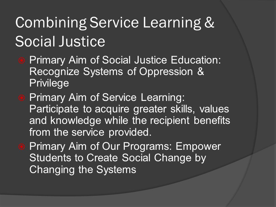 Combining Service Learning & Social Justice Primary Aim of Social Justice Education: Recognize Systems of Oppression & Privilege Primary Aim of Service Learning: Participate to acquire greater skills, values and knowledge while the recipient benefits from the service provided.