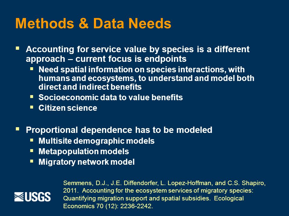 Methods & Data Needs Accounting for service value by species is a different approach – current focus is endpoints Need spatial information on species interactions, with humans and ecosystems, to understand and model both direct and indirect benefits Socioeconomic data to value benefits Citizen science Proportional dependence has to be modeled Multisite demographic models Metapopulation models Migratory network model Semmens, D.J., J.E.
