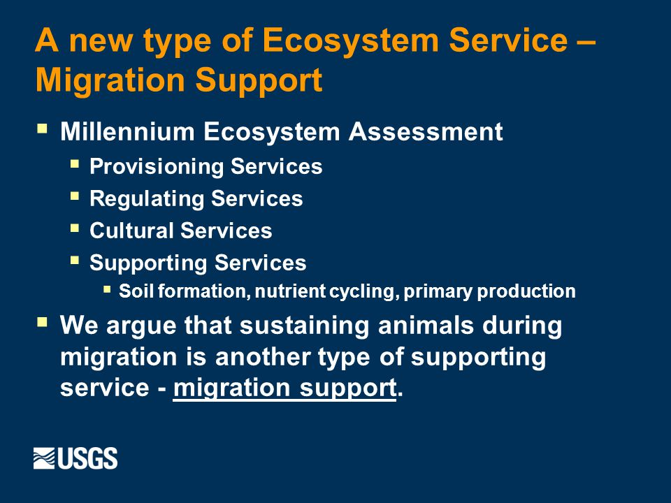 A new type of Ecosystem Service – Migration Support Millennium Ecosystem Assessment Provisioning Services Regulating Services Cultural Services Supporting Services Soil formation, nutrient cycling, primary production We argue that sustaining animals during migration is another type of supporting service - migration support.