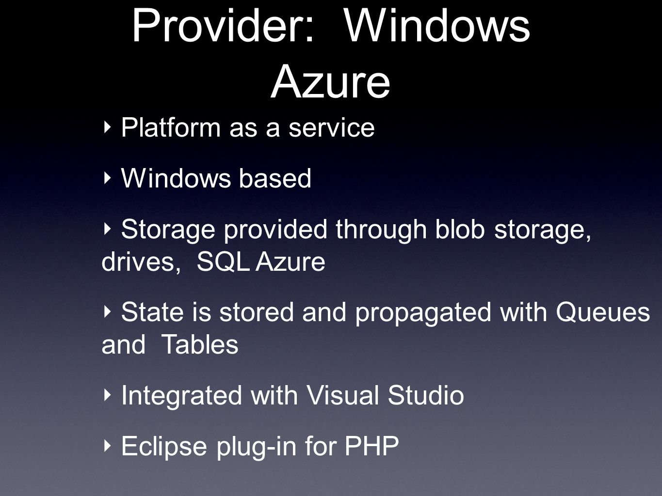 Provider: Windows Azure Platform as a service Windows based Storage provided through blob storage, drives, SQL Azure State is stored and propagated with Queues and Tables Integrated with Visual Studio Eclipse plug-in for PHP