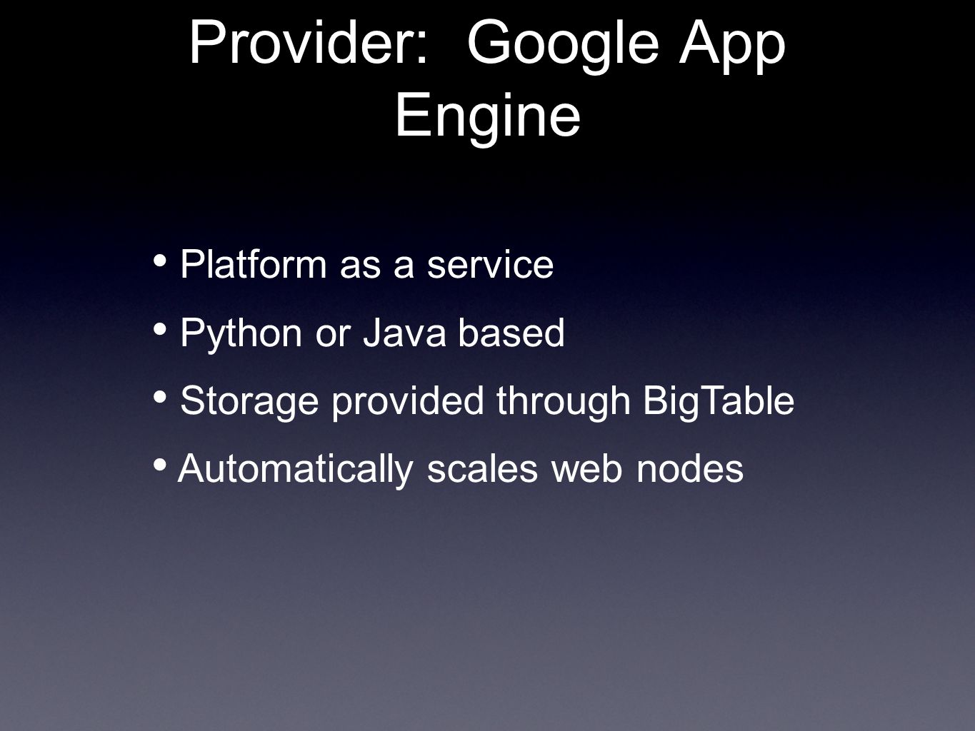 Provider: Google App Engine Platform as a service Python or Java based Storage provided through BigTable Automatically scales web nodes