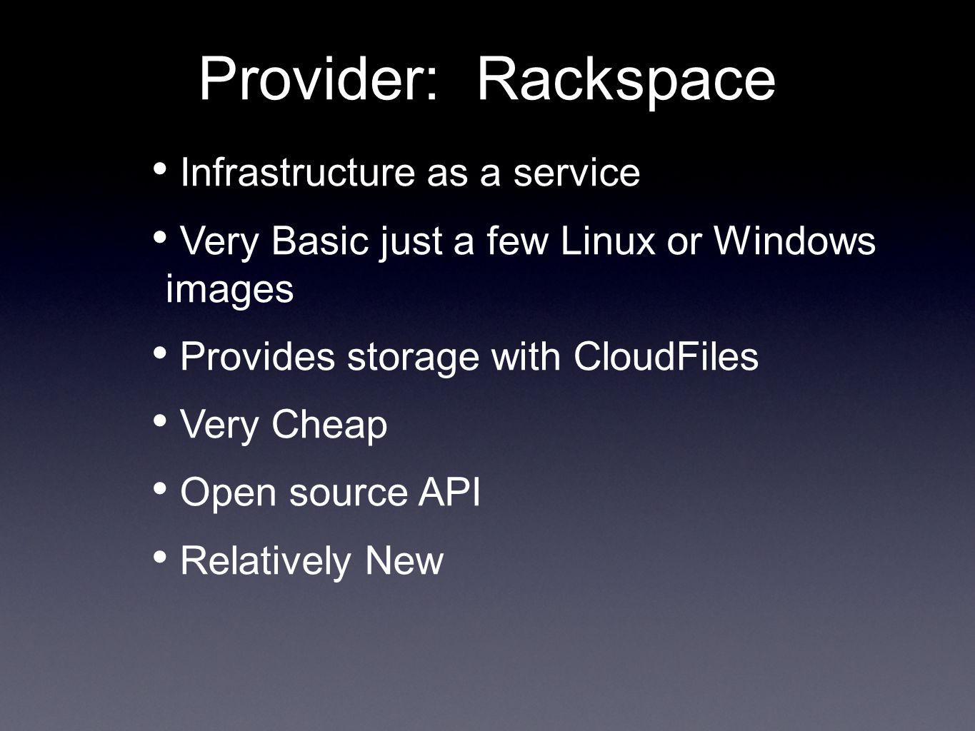 Provider: Rackspace Infrastructure as a service Very Basic just a few Linux or Windows images Provides storage with CloudFiles Very Cheap Open source API Relatively New
