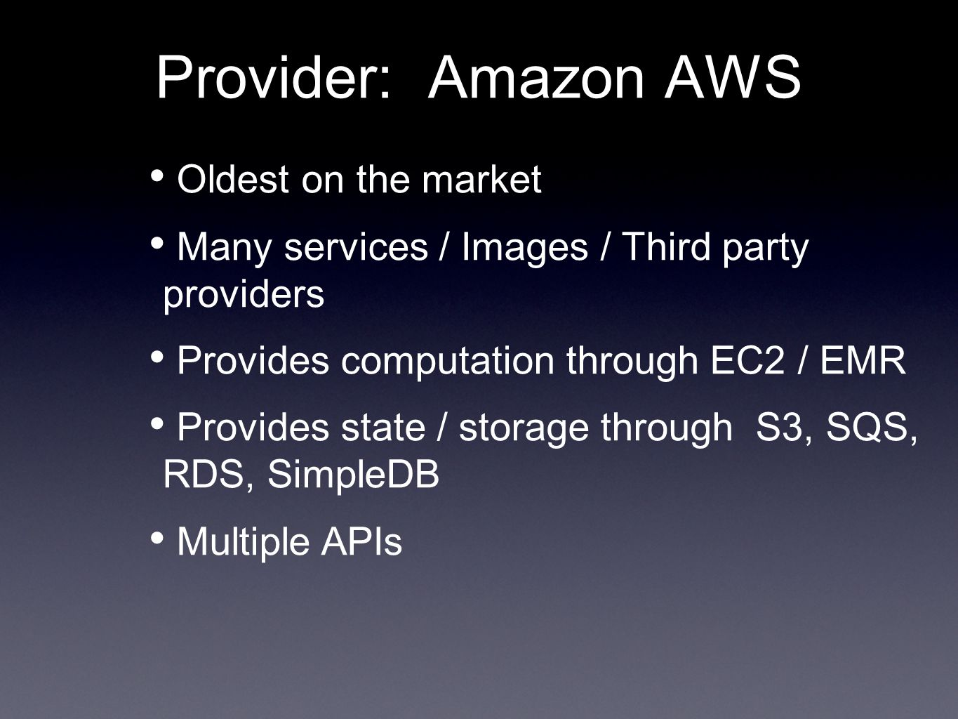 Provider: Amazon AWS Oldest on the market Many services / Images / Third party providers Provides computation through EC2 / EMR Provides state / storage through S3, SQS, RDS, SimpleDB Multiple APIs