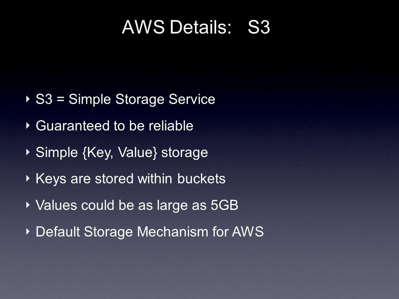 AWS Details: S3 S3 = Simple Storage Service Guaranteed to be reliable Simple {Key, Value} storage Keys are stored within buckets Values could be as large as 5GB Default Storage Mechanism for AWS