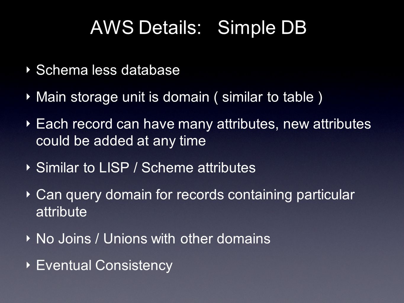 AWS Details: Simple DB Schema less database Main storage unit is domain ( similar to table ) Each record can have many attributes, new attributes could be added at any time Similar to LISP / Scheme attributes Can query domain for records containing particular attribute No Joins / Unions with other domains Eventual Consistency