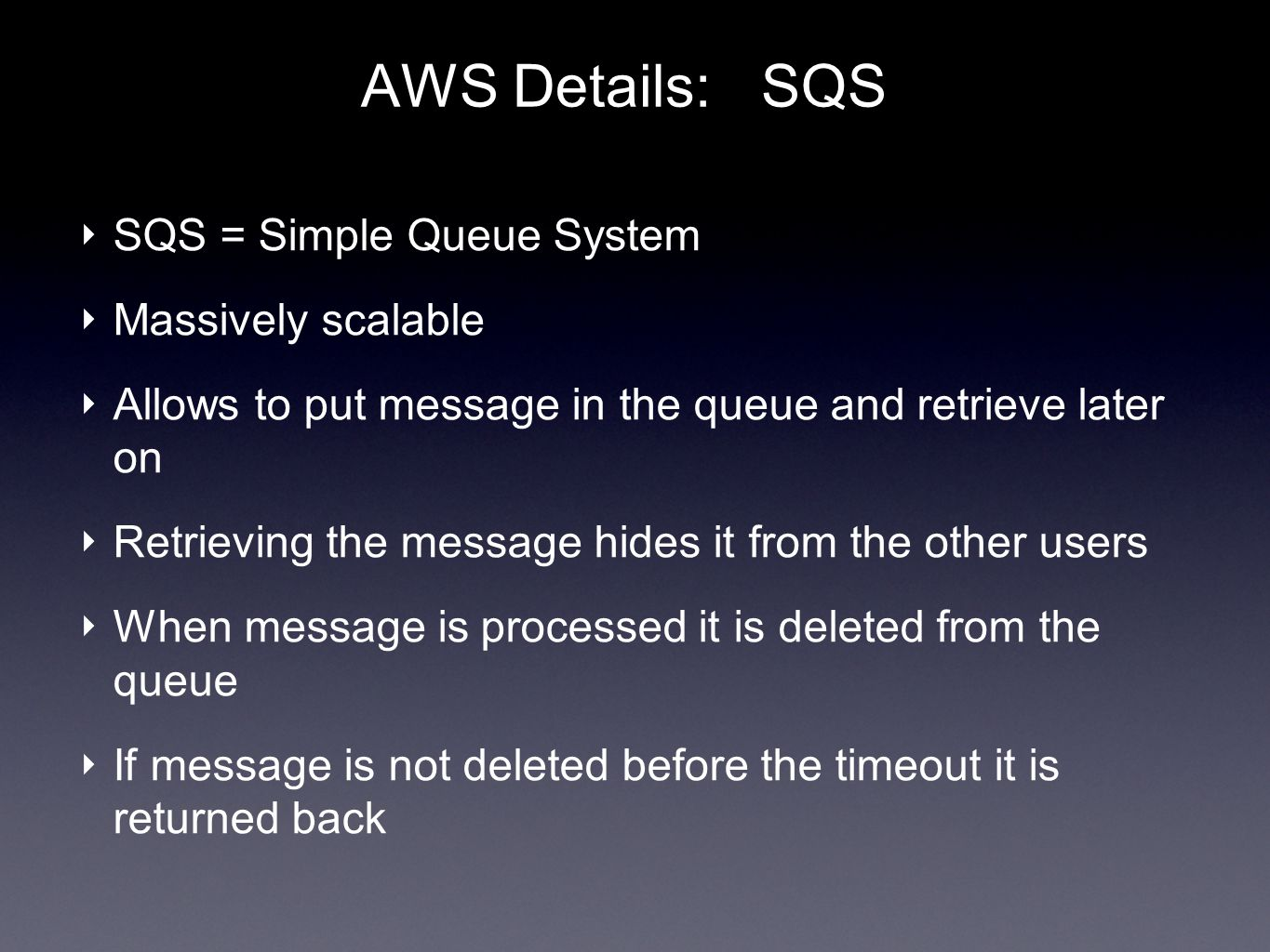 AWS Details: SQS SQS = Simple Queue System Massively scalable Allows to put message in the queue and retrieve later on Retrieving the message hides it from the other users When message is processed it is deleted from the queue If message is not deleted before the timeout it is returned back