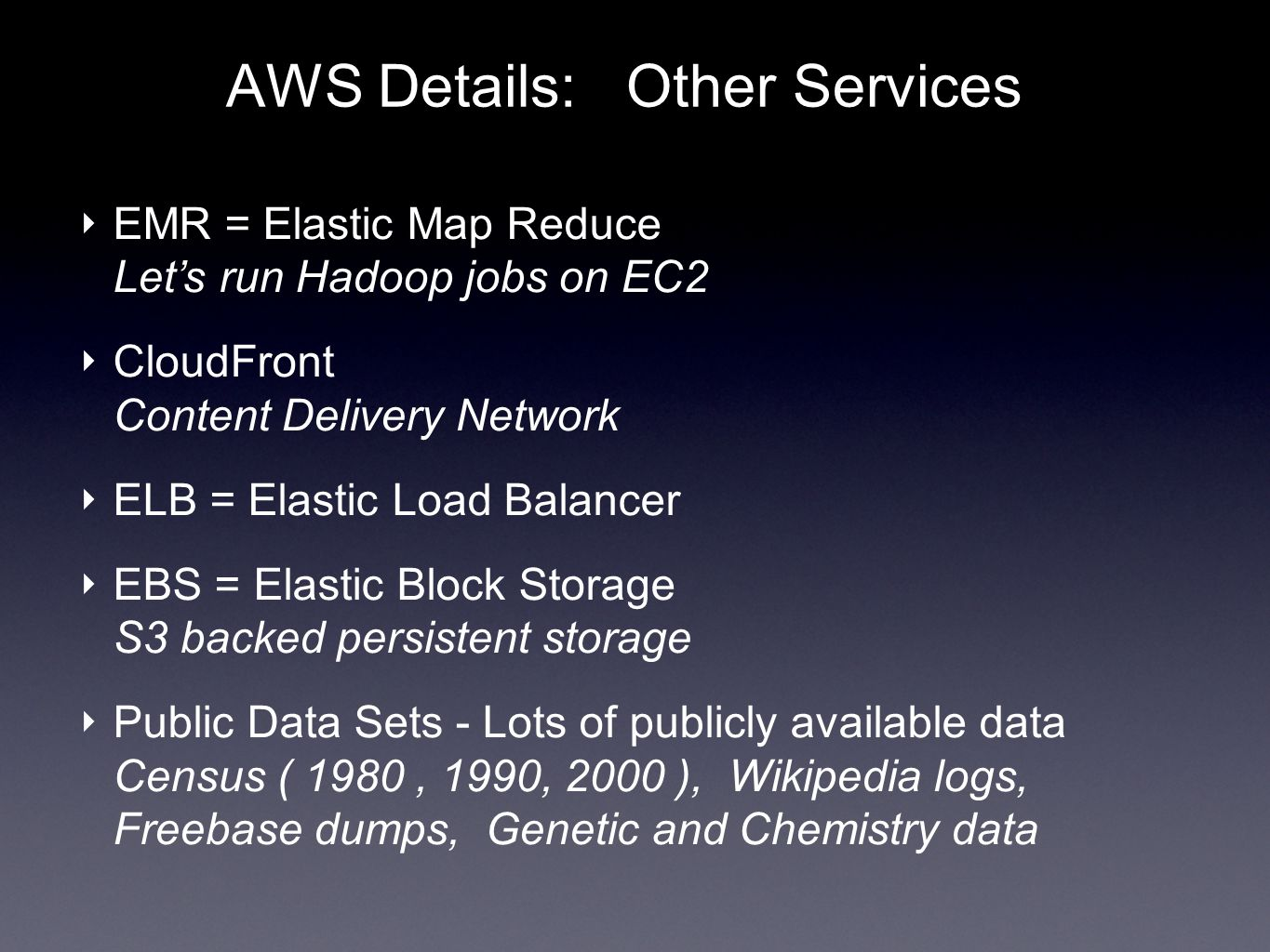AWS Details: Other Services EMR = Elastic Map Reduce Lets run Hadoop jobs on EC2 CloudFront Content Delivery Network ELB = Elastic Load Balancer EBS = Elastic Block Storage S3 backed persistent storage Public Data Sets - Lots of publicly available data Census ( 1980, 1990, 2000 ), Wikipedia logs, Freebase dumps, Genetic and Chemistry data
