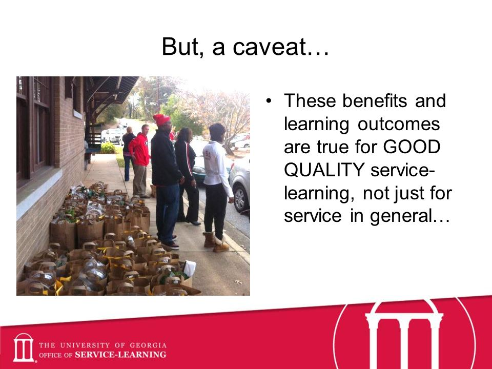 But, a caveat… These benefits and learning outcomes are true for GOOD QUALITY service- learning, not just for service in general…
