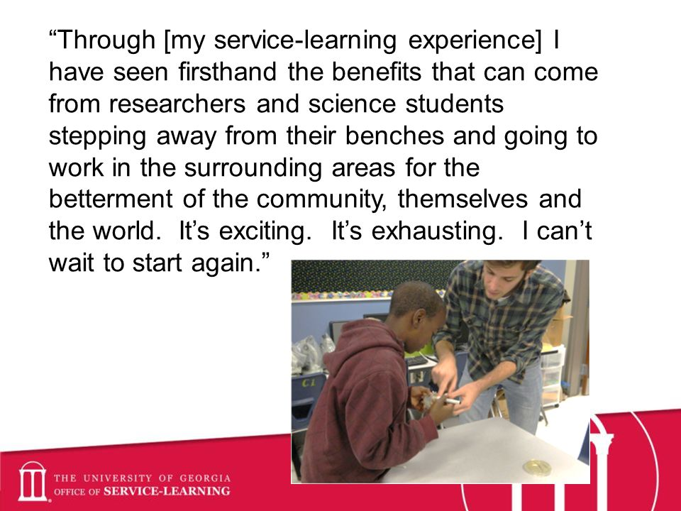 Through [my service-learning experience] I have seen firsthand the benefits that can come from researchers and science students stepping away from their benches and going to work in the surrounding areas for the betterment of the community, themselves and the world.