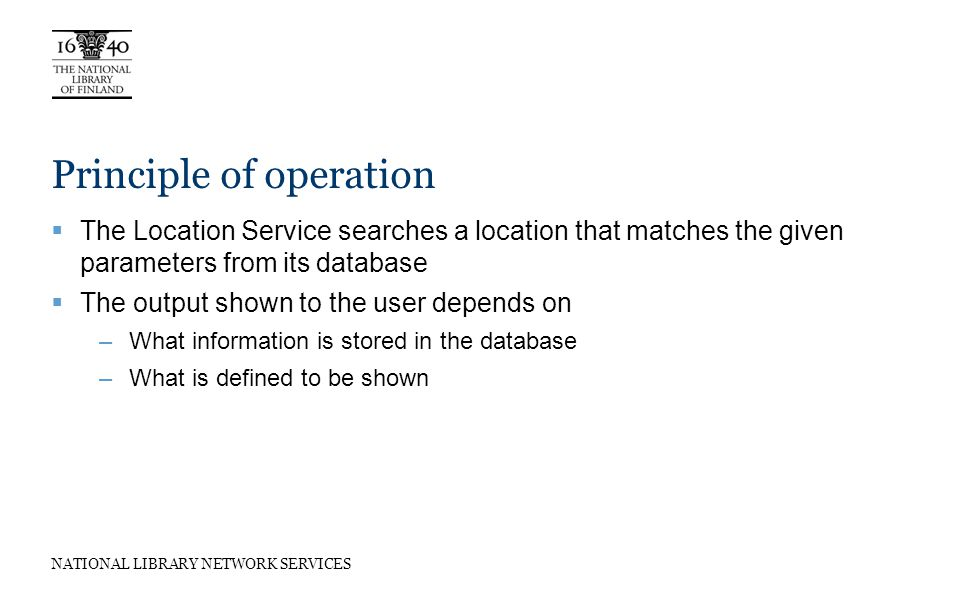 NATIONAL LIBRARY NETWORK SERVICES Principle of operation The Location Service searches a location that matches the given parameters from its database The output shown to the user depends on –What information is stored in the database –What is defined to be shown