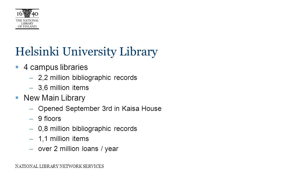 NATIONAL LIBRARY NETWORK SERVICES Helsinki University Library 4 campus libraries –2,2 million bibliographic records –3,6 million items New Main Library –Opened September 3rd in Kaisa House –9 floors –0,8 million bibliographic records –1,1 million items –over 2 million loans / year