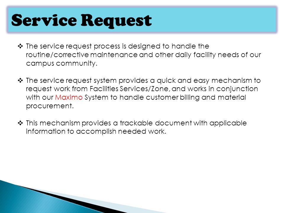 Service Request The service request process is designed to handle the routine/corrective maintenance and other daily facility needs of our campus community.
