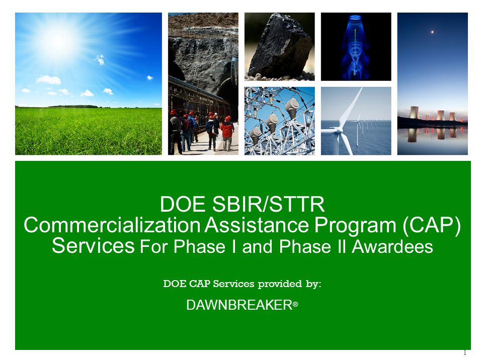 DOE SBIR/STTR Commercialization Assistance Program (CAP) Services For Phase I and Phase II Awardees DOE CAP Services provided by: DAWNBREAKER ® 1