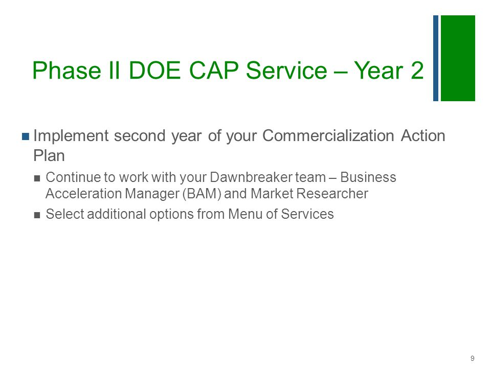 Phase II DOE CAP Service – Year 2 Implement second year of your Commercialization Action Plan Continue to work with your Dawnbreaker team – Business Acceleration Manager (BAM) and Market Researcher Select additional options from Menu of Services 9