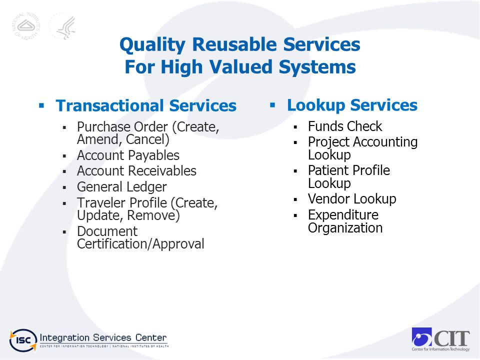 Transactional Services Purchase Order (Create, Amend, Cancel) Account Payables Account Receivables General Ledger Traveler Profile (Create, Update, Remove) Document Certification/Approval Quality Reusable Services For High Valued Systems Lookup Services Funds Check Project Accounting Lookup Patient Profile Lookup Vendor Lookup Expenditure Organization