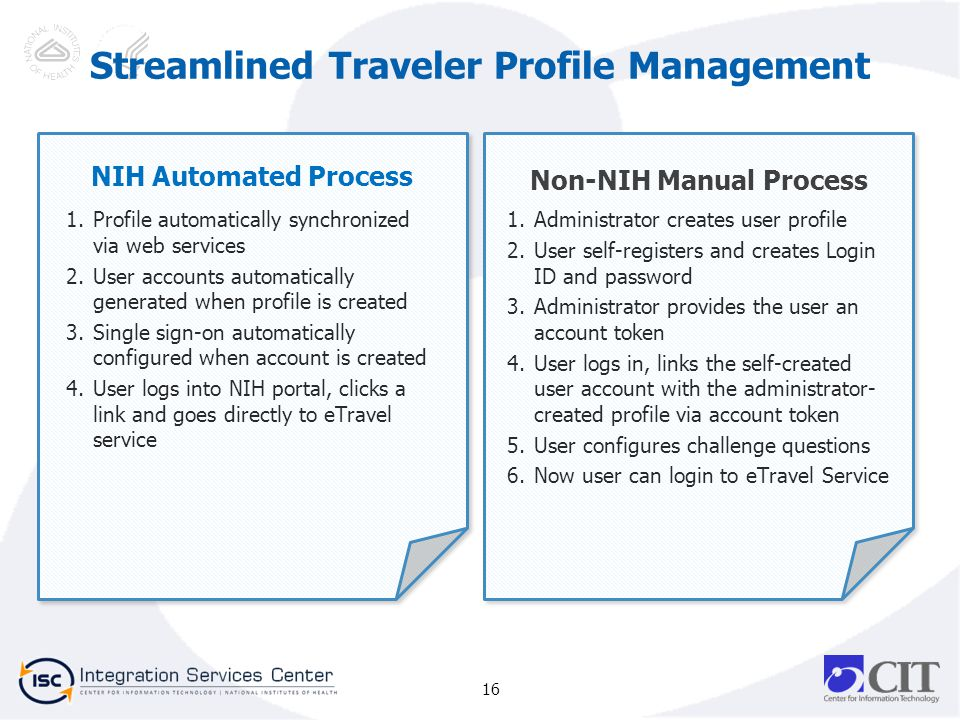 16 NIH Automated Process 1.Profile automatically synchronized via web services 2.User accounts automatically generated when profile is created 3.Single sign-on automatically configured when account is created 4.User logs into NIH portal, clicks a link and goes directly to eTravel service Non-NIH Manual Process 1.Administrator creates user profile 2.User self-registers and creates Login ID and password 3.Administrator provides the user an account token 4.User logs in, links the self-created user account with the administrator- created profile via account token 5.User configures challenge questions 6.Now user can login to eTravel Service Streamlined Traveler Profile Management