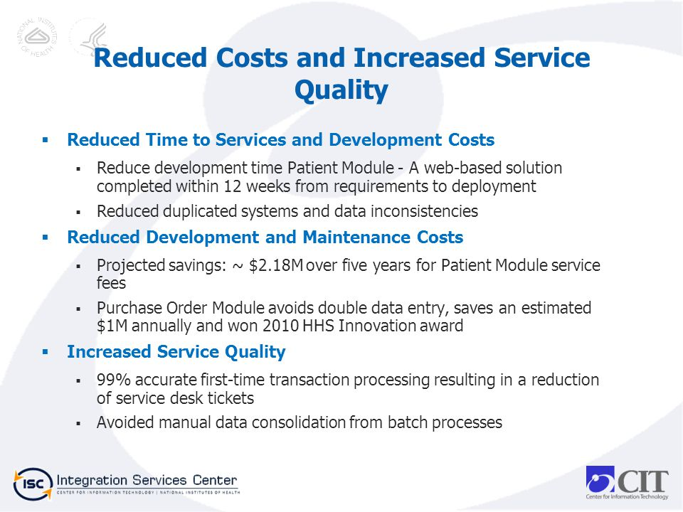 Reduced Time to Services and Development Costs Reduce development time Patient Module - A web-based solution completed within 12 weeks from requirements to deployment Reduced duplicated systems and data inconsistencies Reduced Development and Maintenance Costs Projected savings: ~ $2.18M over five years for Patient Module service fees Purchase Order Module avoids double data entry, saves an estimated $1M annually and won 2010 HHS Innovation award Increased Service Quality 99% accurate first-time transaction processing resulting in a reduction of service desk tickets Avoided manual data consolidation from batch processes Reduced Costs and Increased Service Quality