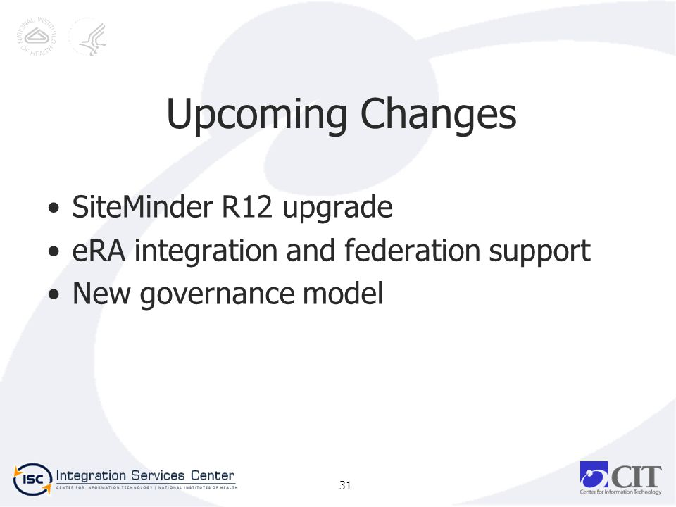 Upcoming Changes SiteMinder R12 upgrade eRA integration and federation support New governance model 31