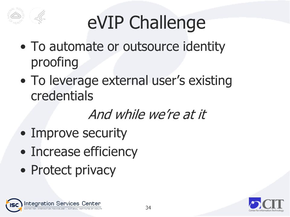 eVIP Challenge To automate or outsource identity proofing To leverage external users existing credentials And while were at it Improve security Increase efficiency Protect privacy 34