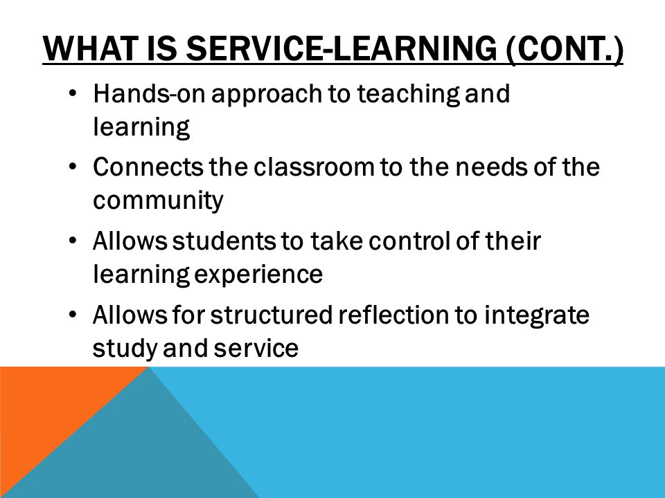 WHAT IS SERVICE-LEARNING (CONT.) Hands-on approach to teaching and learning Connects the classroom to the needs of the community Allows students to take control of their learning experience Allows for structured reflection to integrate study and service