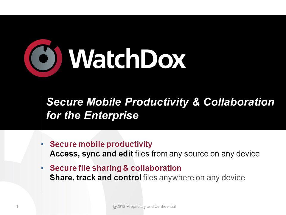 1 @2013 Proprietary and Confidential Secure Mobile Productivity & Collaboration for the Enterprise Secure mobile productivity Access, sync and edit files from any source on any device Secure file sharing & collaboration Share, track and control files anywhere on any device