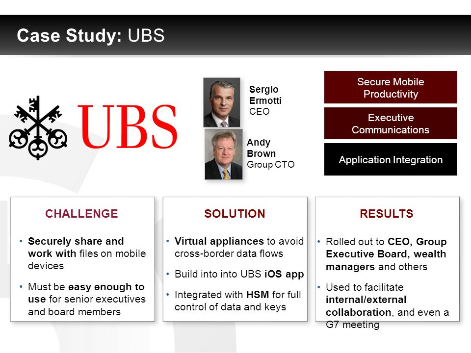 Case Study: UBS Sergio Ermotti CEO Andy Brown Group CTO Secure Mobile Productivity Executive Communications Application Integration SOLUTIONCHALLENGERESULTS Securely share and work with files on mobile devices Must be easy enough to use for senior executives and board members Virtual appliances to avoid cross-border data flows Build into into UBS iOS app Integrated with HSM for full control of data and keys Rolled out to CEO, Group Executive Board, wealth managers and others Used to facilitate internal/external collaboration, and even a G7 meeting