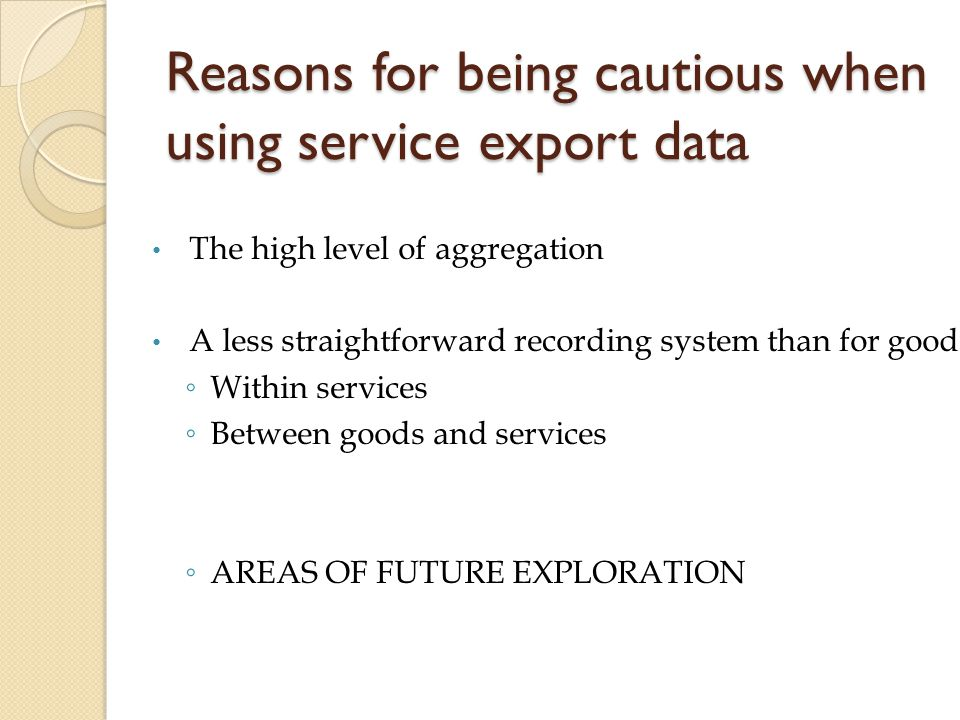 Reasons for being cautious when using service export data The high level of aggregation A less straightforward recording system than for goods: Within services Between goods and services AREAS OF FUTURE EXPLORATION