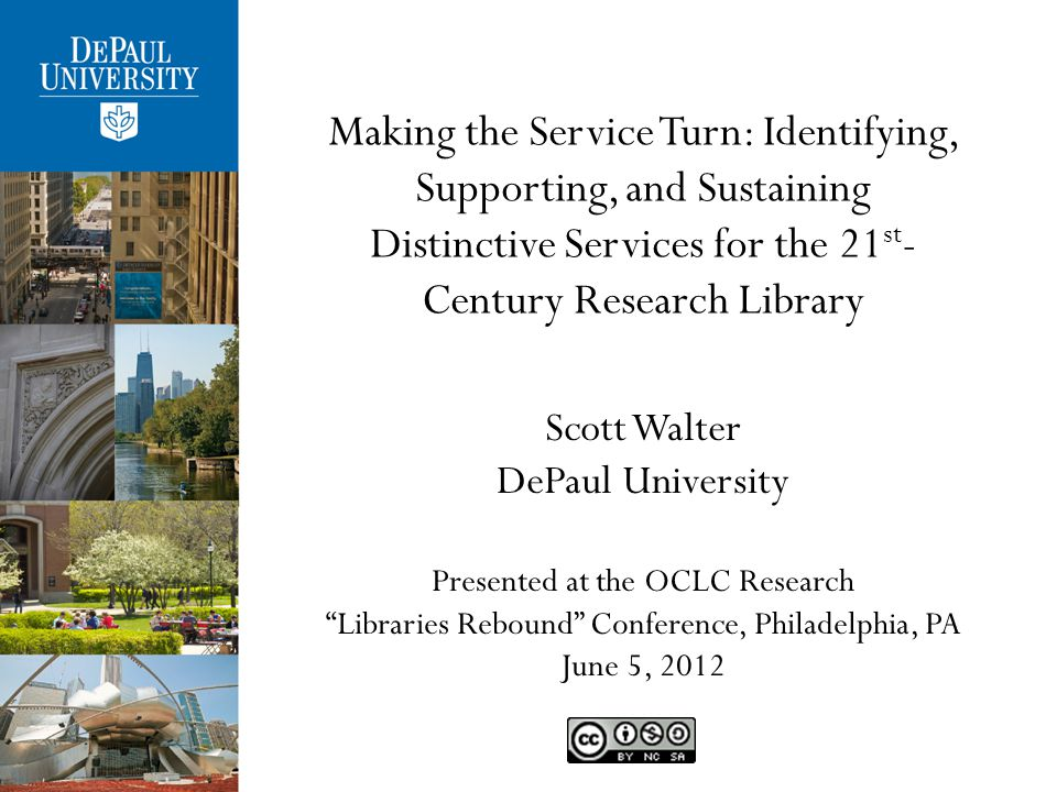Making the Service Turn: Identifying, Supporting, and Sustaining Distinctive Services for the 21 st - Century Research Library Scott Walter DePaul University Presented at the OCLC Research Libraries Rebound Conference, Philadelphia, PA June 5, 2012