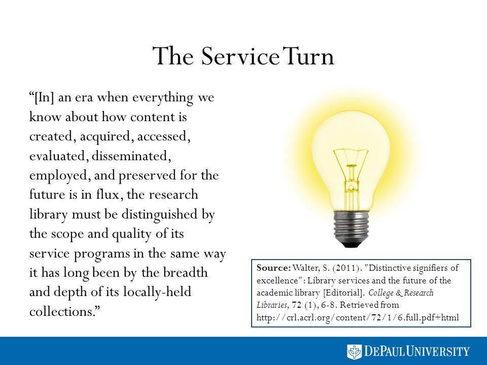 The Service Turn [In] an era when everything we know about how content is created, acquired, accessed, evaluated, disseminated, employed, and preserved for the future is in flux, the research library must be distinguished by the scope and quality of its service programs in the same way it has long been by the breadth and depth of its locally-held collections.