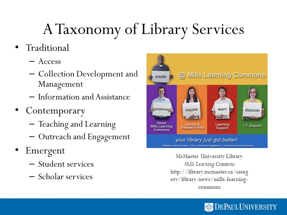 A Taxonomy of Library Services Traditional – Access – Collection Development and Management – Information and Assistance Contemporary – Teaching and Learning – Outreach and Engagement Emergent – Student services – Scholar services McMaster University Library Mills Learning Commons http://library.mcmaster.ca/categ ory/library-news/mills-learning- commons