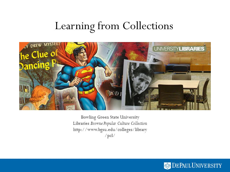 Learning from Collections Bowling Green State University Libraries Browne Popular Culture Collection http://www.bgsu.edu/colleges/library /pcl/