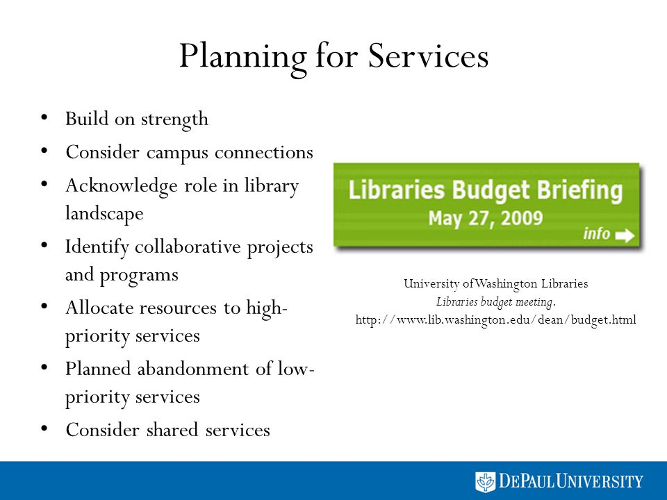 Planning for Services Build on strength Consider campus connections Acknowledge role in library landscape Identify collaborative projects and programs Allocate resources to high- priority services Planned abandonment of low- priority services Consider shared services University of Washington Libraries Libraries budget meeting.