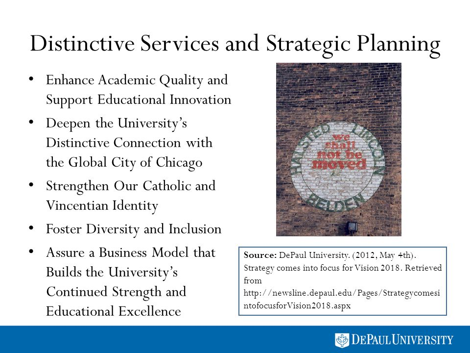 Distinctive Services and Strategic Planning Enhance Academic Quality and Support Educational Innovation Deepen the Universitys Distinctive Connection with the Global City of Chicago Strengthen Our Catholic and Vincentian Identity Foster Diversity and Inclusion Assure a Business Model that Builds the Universitys Continued Strength and Educational Excellence Source: DePaul University.