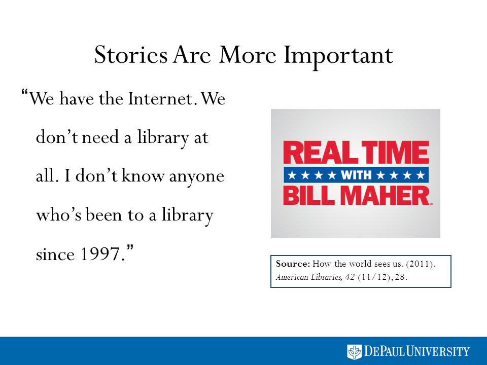 Stories Are More Important We have the Internet. We dont need a library at all.