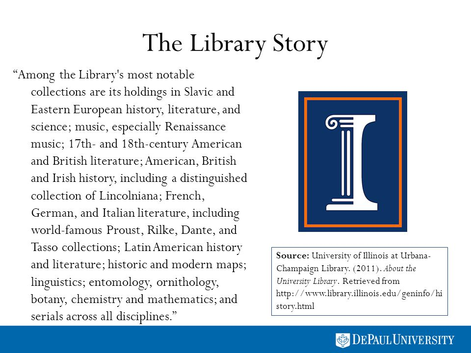 The Library Story Among the Library s most notable collections are its holdings in Slavic and Eastern European history, literature, and science; music, especially Renaissance music; 17th- and 18th-century American and British literature; American, British and Irish history, including a distinguished collection of Lincolniana; French, German, and Italian literature, including world-famous Proust, Rilke, Dante, and Tasso collections; Latin American history and literature; historic and modern maps; linguistics; entomology, ornithology, botany, chemistry and mathematics; and serials across all disciplines.