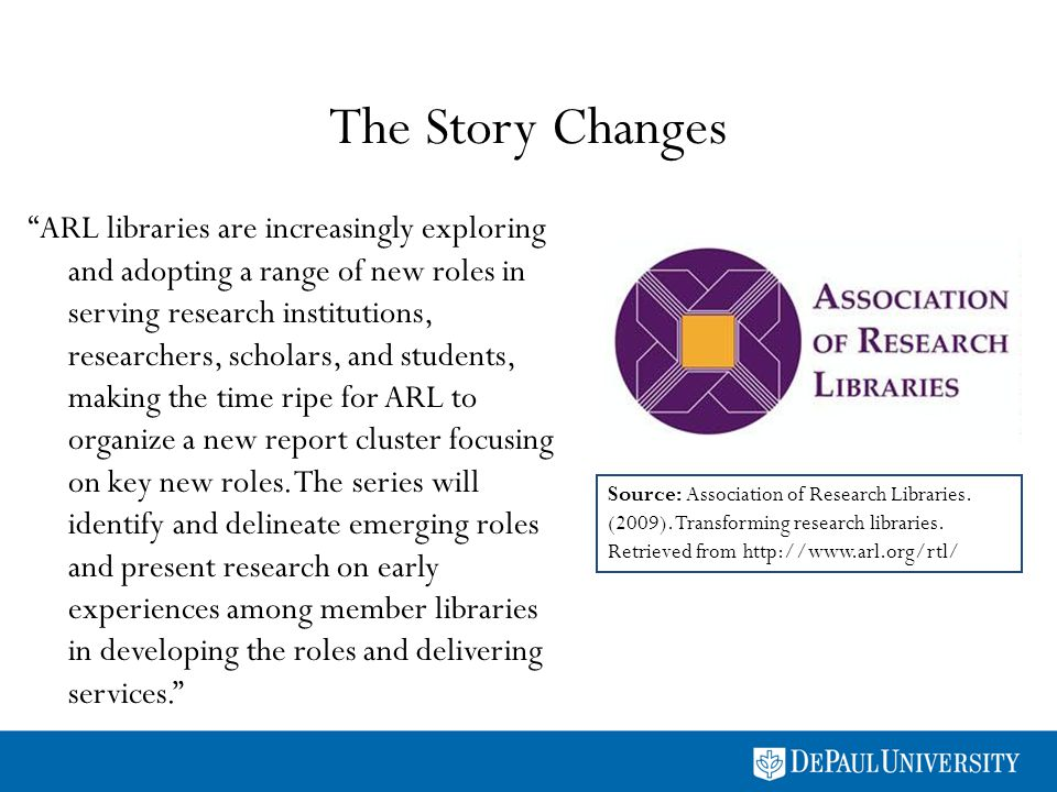The Story Changes ARL libraries are increasingly exploring and adopting a range of new roles in serving research institutions, researchers, scholars, and students, making the time ripe for ARL to organize a new report cluster focusing on key new roles.