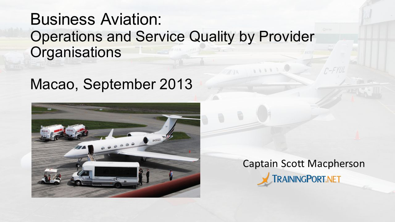Business Aviation: Operations and Service Quality by Provider Organisations Macao, September 2013 Captain Scott Macpherson