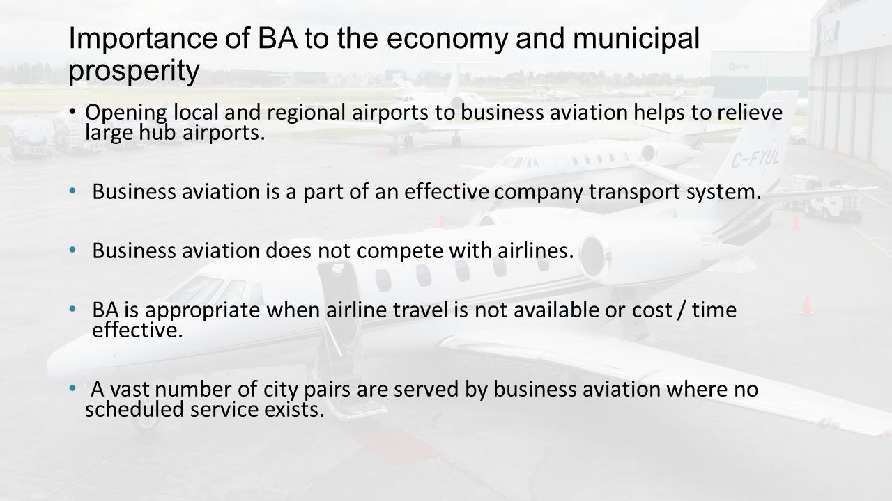 Importance of BA to the economy and municipal prosperity Opening local and regional airports to business aviation helps to relieve large hub airports.