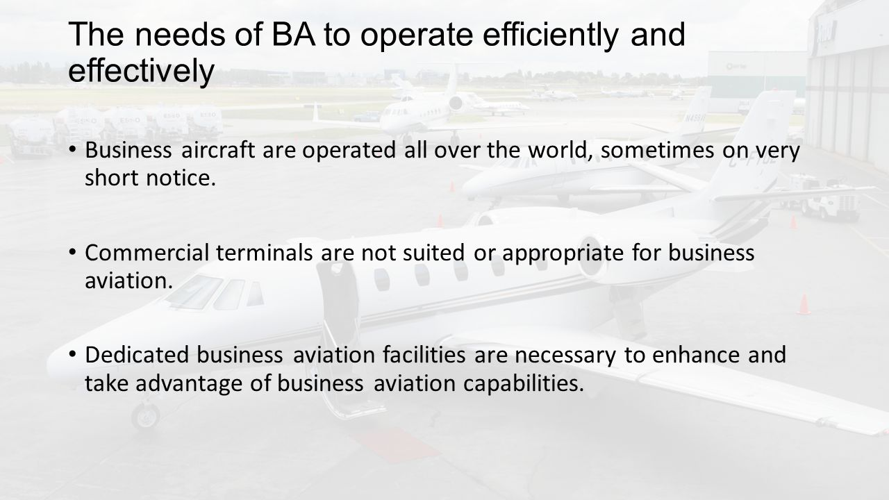 The needs of BA to operate efficiently and effectively Business aircraft are operated all over the world, sometimes on very short notice.