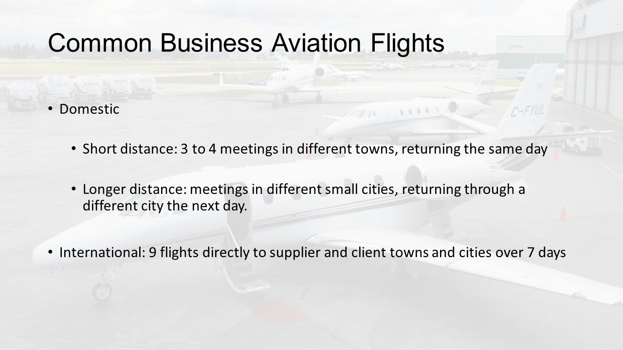 Common Business Aviation Flights Domestic Short distance: 3 to 4 meetings in different towns, returning the same day Longer distance: meetings in different small cities, returning through a different city the next day.