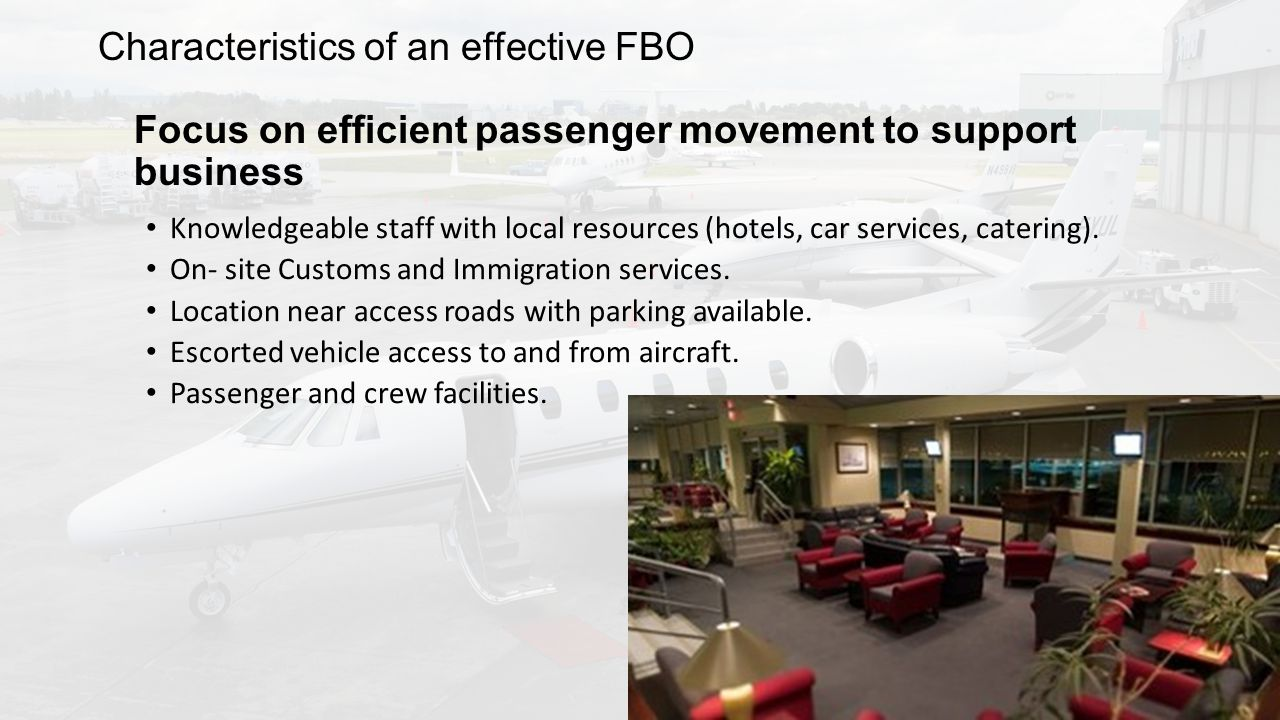 Characteristics of an effective FBO Focus on efficient passenger movement to support business Knowledgeable staff with local resources (hotels, car services, catering).