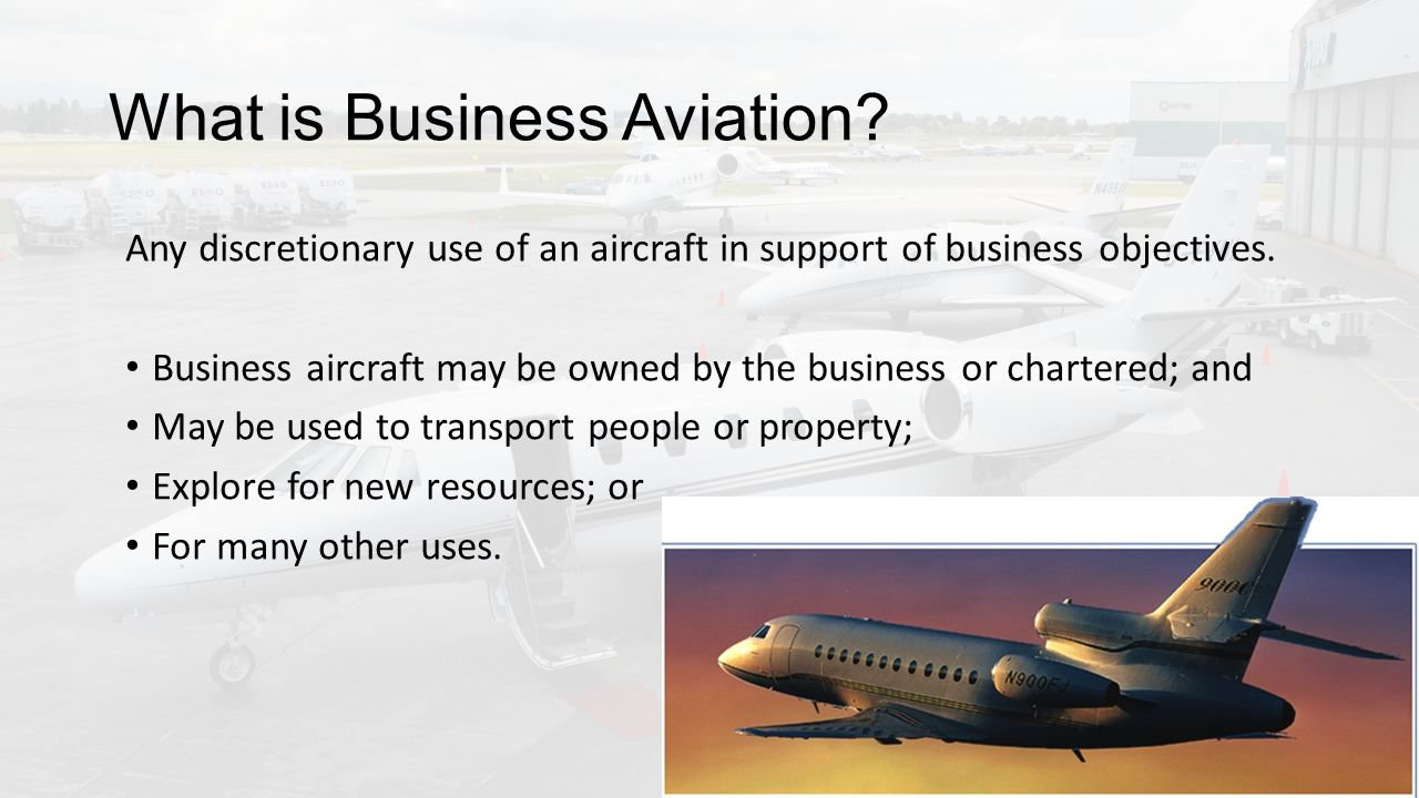What is Business Aviation. Any discretionary use of an aircraft in support of business objectives.