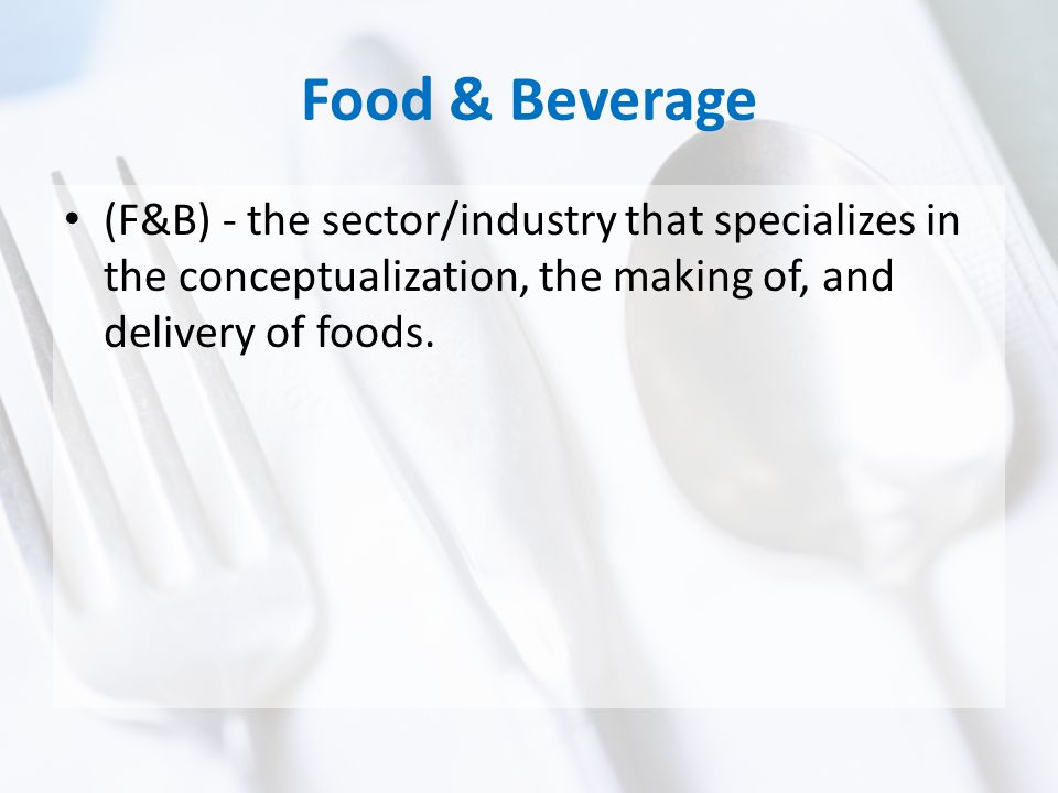 Food & Beverage (F&B) - the sector/industry that specializes in the conceptualization, the making of, and delivery of foods.
